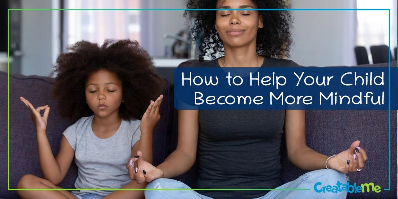 How to Help Your Child Become More Mindful
